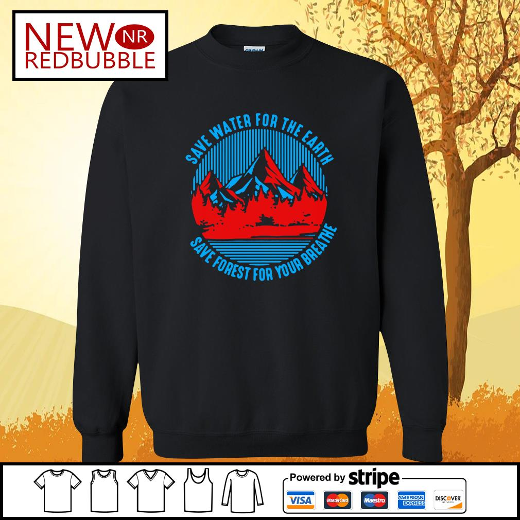 Save water for the earth save forest for your breathe s Sweater